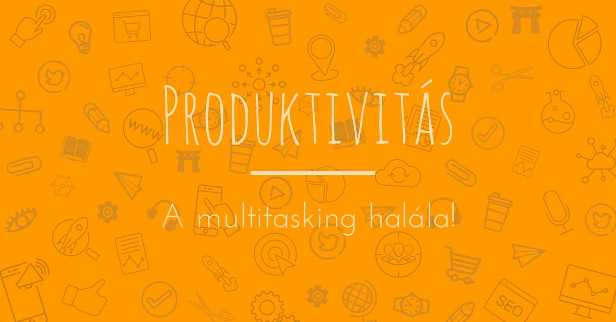 Produktív munkavégzés: a hatékonyság a multitasking halála
